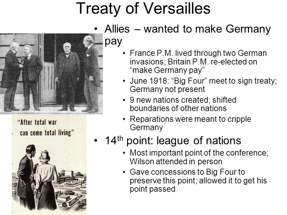Treaty of Versailles Allies – wanted to make Germany pay France P.M. lived through two German invasions; Britain P.M. re-elected on make Germany pay J