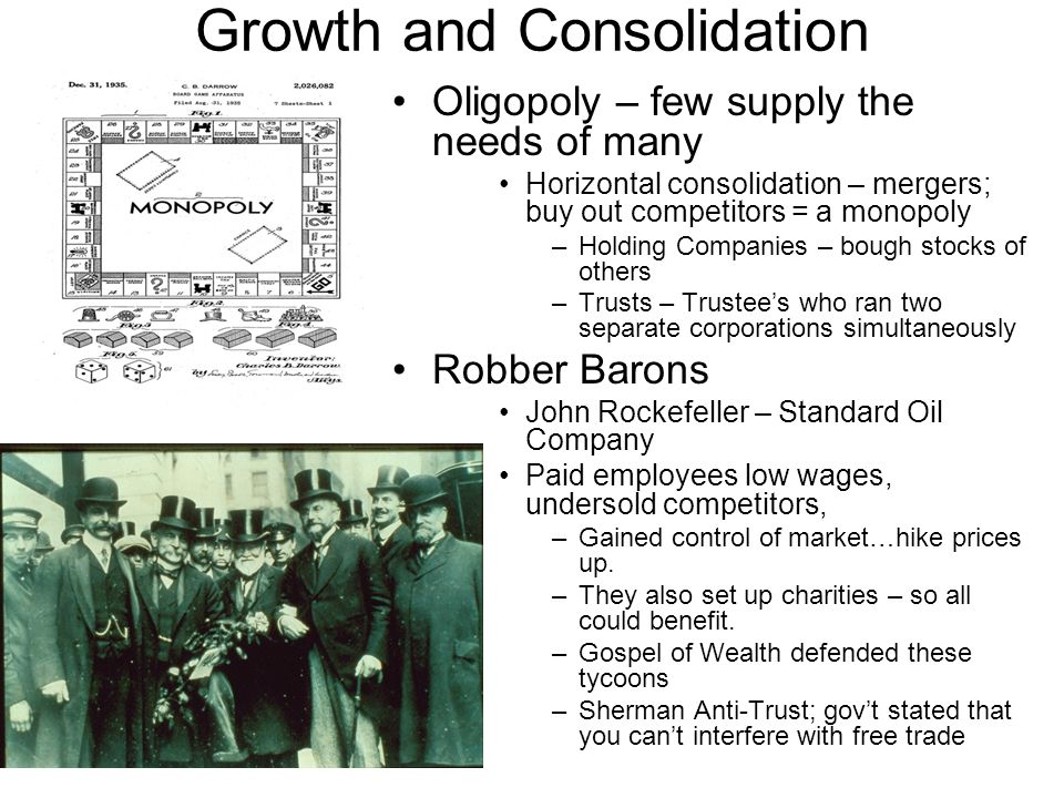 Growth and Consolidation Oligopoly – few supply the needs of many Horizontal consolidation – mergers; buy out competitors = a monopoly –Holding Compan