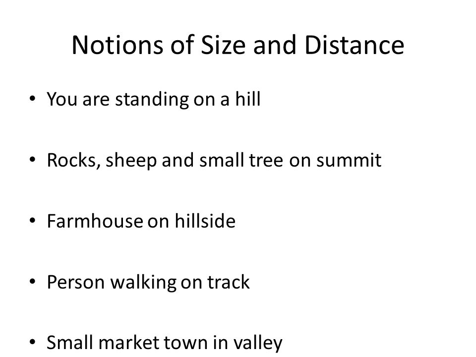 Notions of Size and Distance You are standing on a hill Rocks, sheep and small tree on summit Farmhouse on hillside Person walking on track Small mark