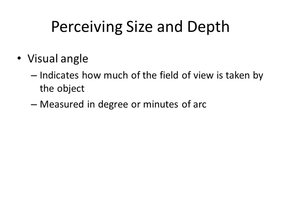 Perceiving Size and Depth Visual angle – Indicates how much of the field of view is taken by the object – Measured in degree or minutes of arc