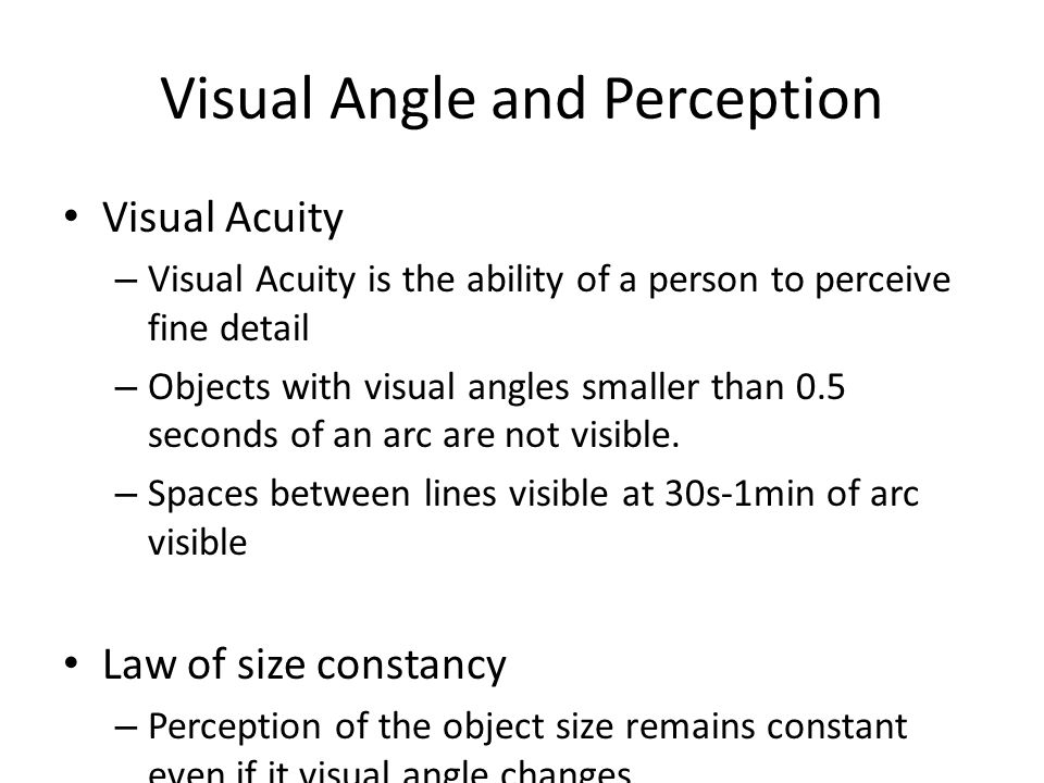Visual Angle and Perception Visual Acuity – Visual Acuity is the ability of a person to perceive fine detail – Objects with visual angles smaller than