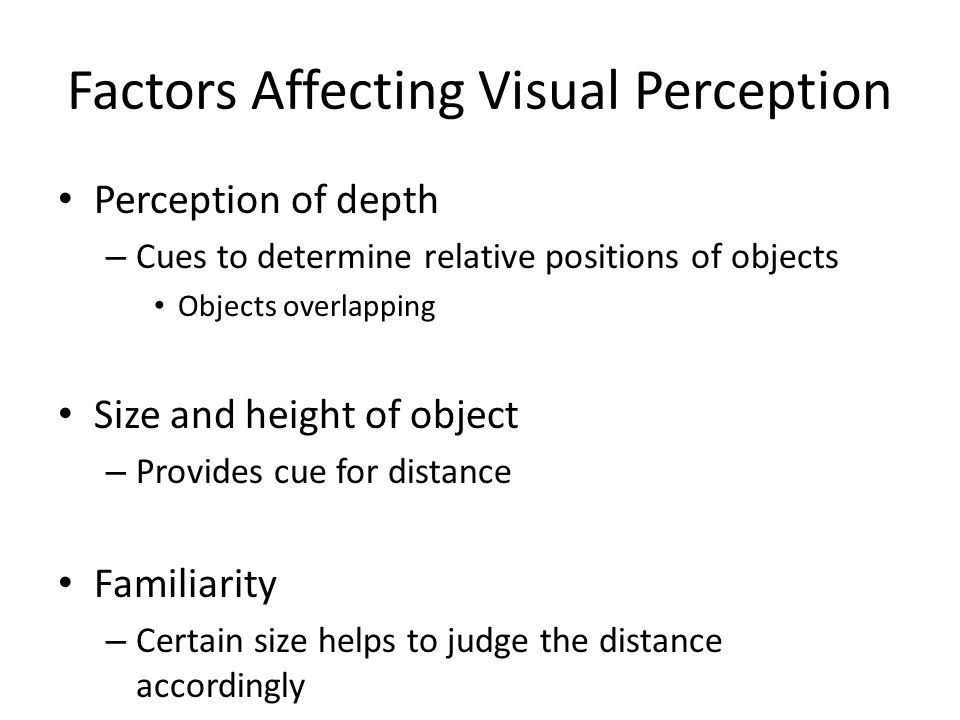 Factors Affecting Visual Perception Perception of depth – Cues to determine relative positions of objects Objects overlapping Size and height of objec