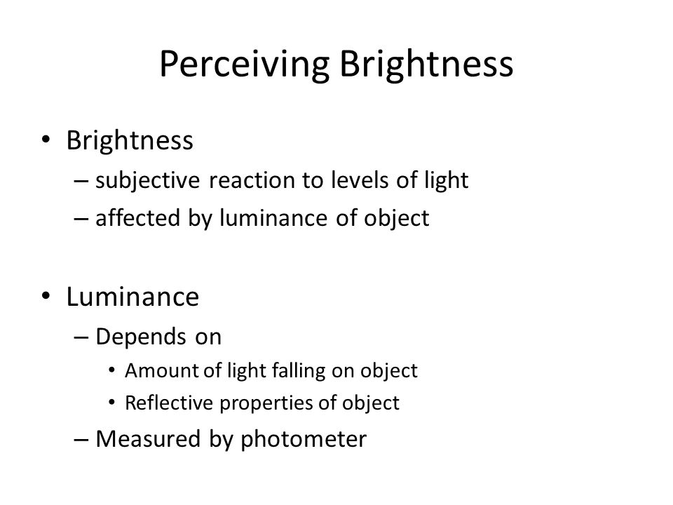 Perceiving Brightness Brightness – subjective reaction to levels of light – affected by luminance of object Luminance – Depends on Amount of light fal