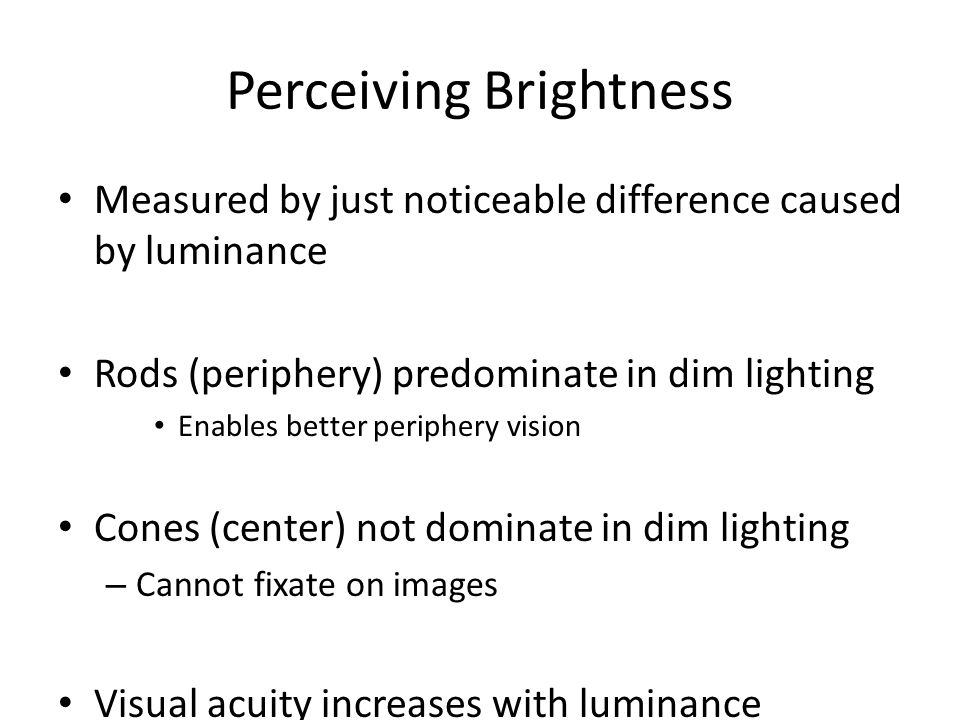 Perceiving Brightness Measured by just noticeable difference caused by luminance Rods (periphery) predominate in dim lighting Enables better periphery