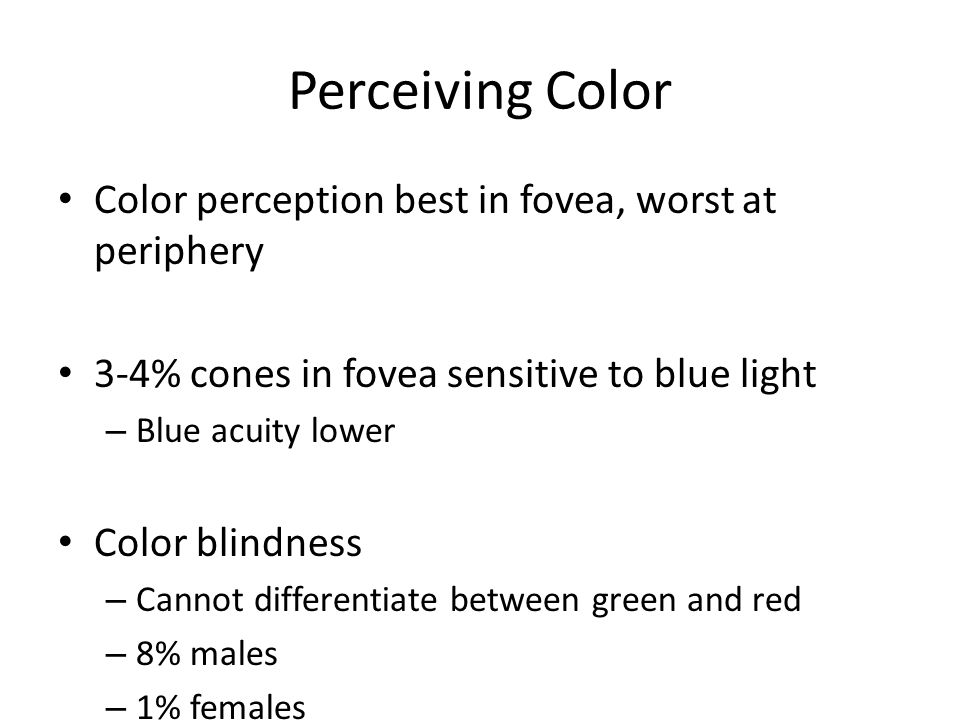 Perceiving Color Color perception best in fovea, worst at periphery 3-4% cones in fovea sensitive to blue light – Blue acuity lower Color blindness –