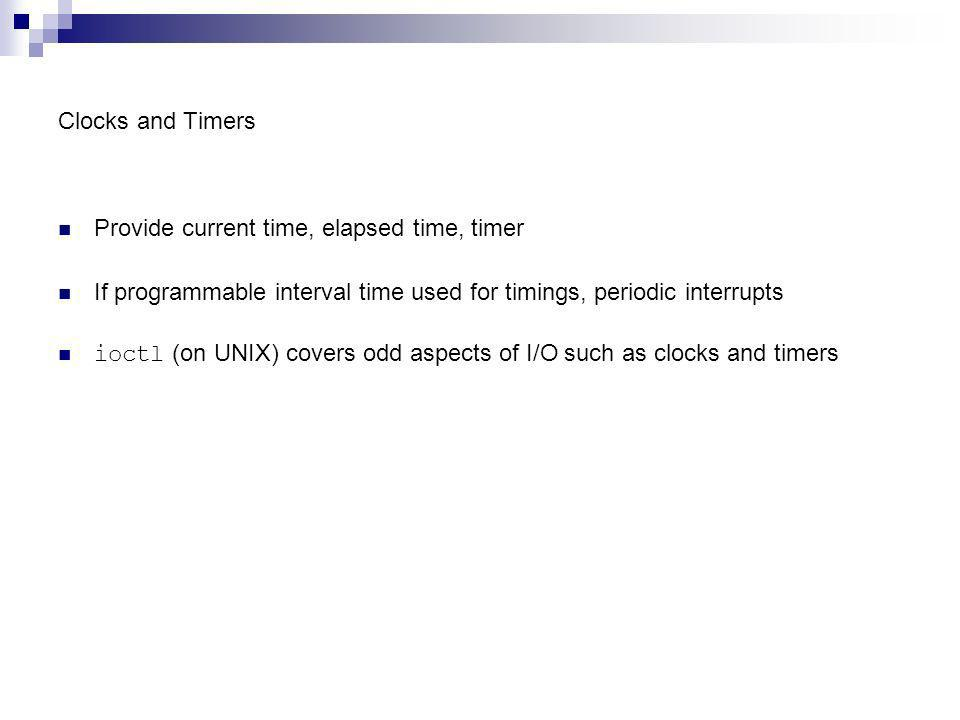 Clocks and Timers Provide current time, elapsed time, timer If programmable interval time used for timings, periodic interrupts ioctl (on UNIX) covers