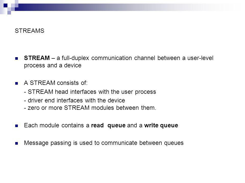 STREAMS STREAM – a full-duplex communication channel between a user-level process and a device A STREAM consists of: - STREAM head interfaces with the