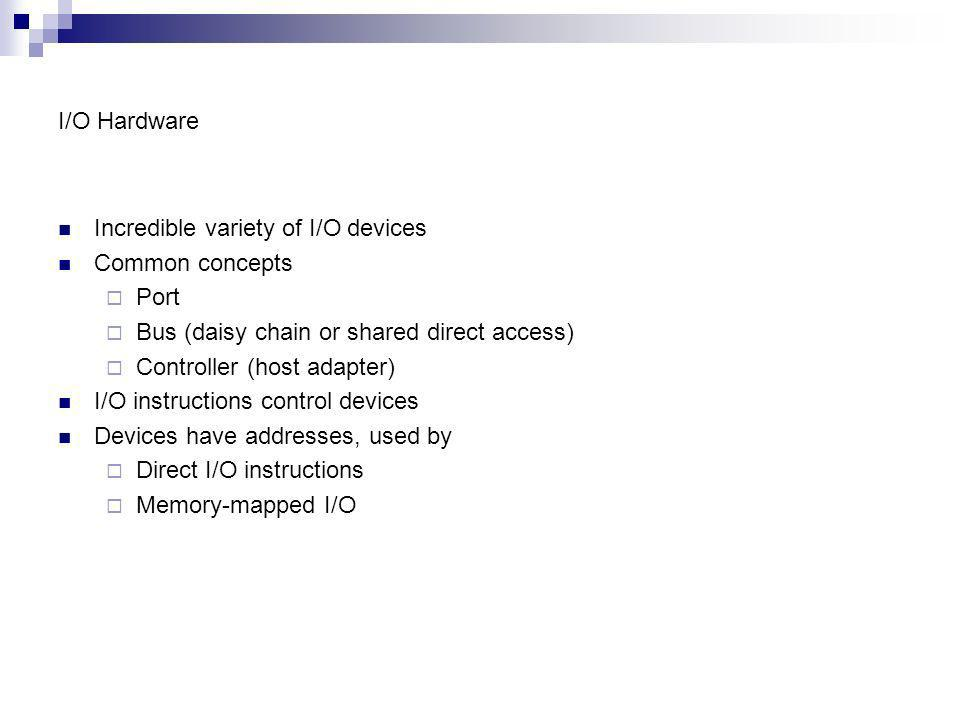 I/O Hardware Incredible variety of I/O devices Common concepts Port Bus (daisy chain or shared direct access) Controller (host adapter) I/O instructio