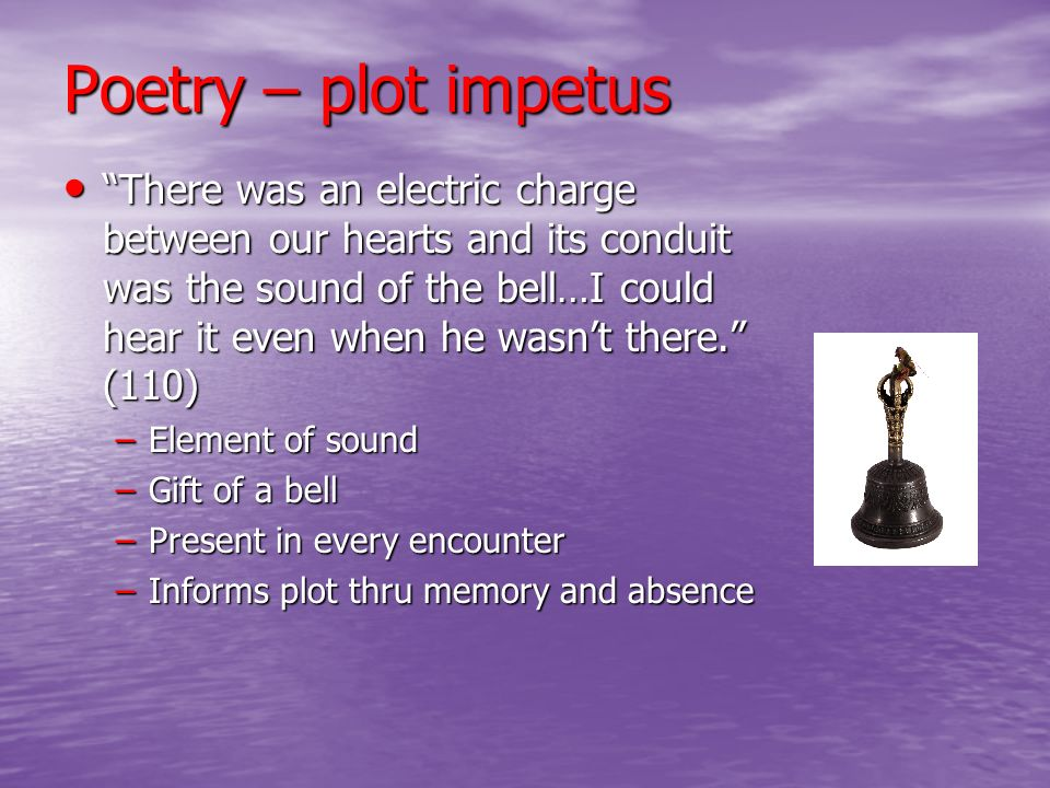 Poetry – plot impetus There was an electric charge between our hearts and its conduit was the sound of the bell…I could hear it even when he wasnt the