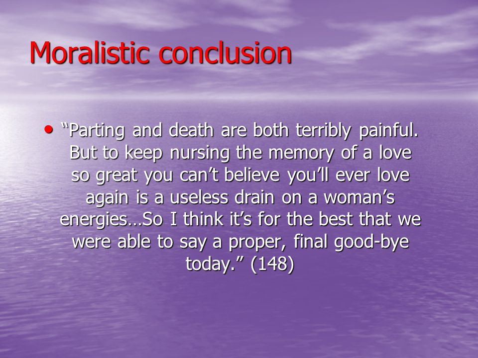 Moralistic conclusion Parting and death are both terribly painful. But to keep nursing the memory of a love so great you cant believe youll ever love