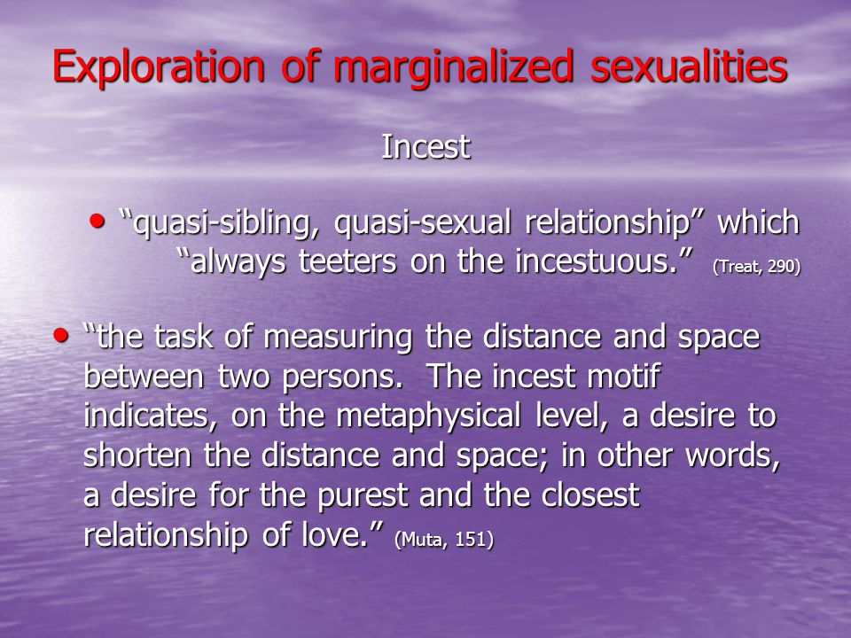 Exploration of marginalized sexualities Incest quasi-sibling, quasi-sexual relationship which always teeters on the incestuous. (Treat, 290) quasi-sib