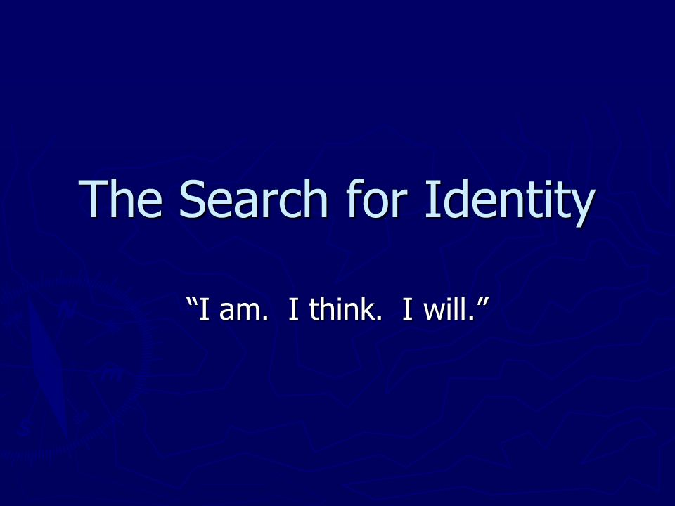 The Search for Identity I am. I think. I will.