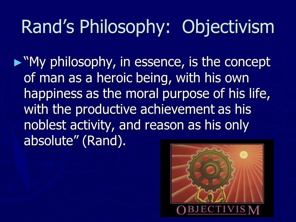 Rands Philosophy: Objectivism My philosophy, in essence, is the concept of man as a heroic being, with his own happiness as the moral purpose of his life, with the productive achievement as his noblest activity, and reason as his only absolute (Rand).