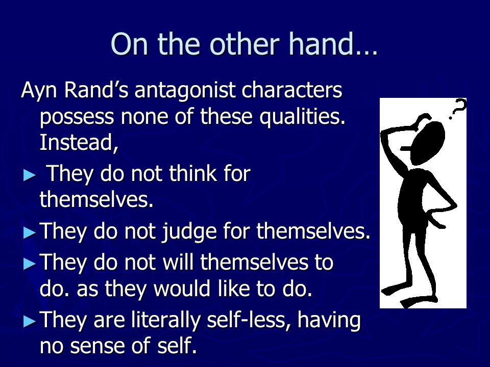 On the other hand… Ayn Rands antagonist characters possess none of these qualities.