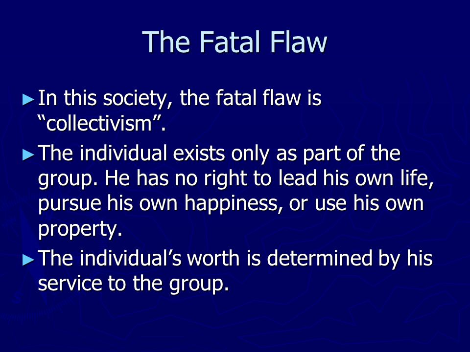 The Fatal Flaw In this society, the fatal flaw is collectivism. In this society, the fatal flaw is collectivism. The individual exists only as part of
