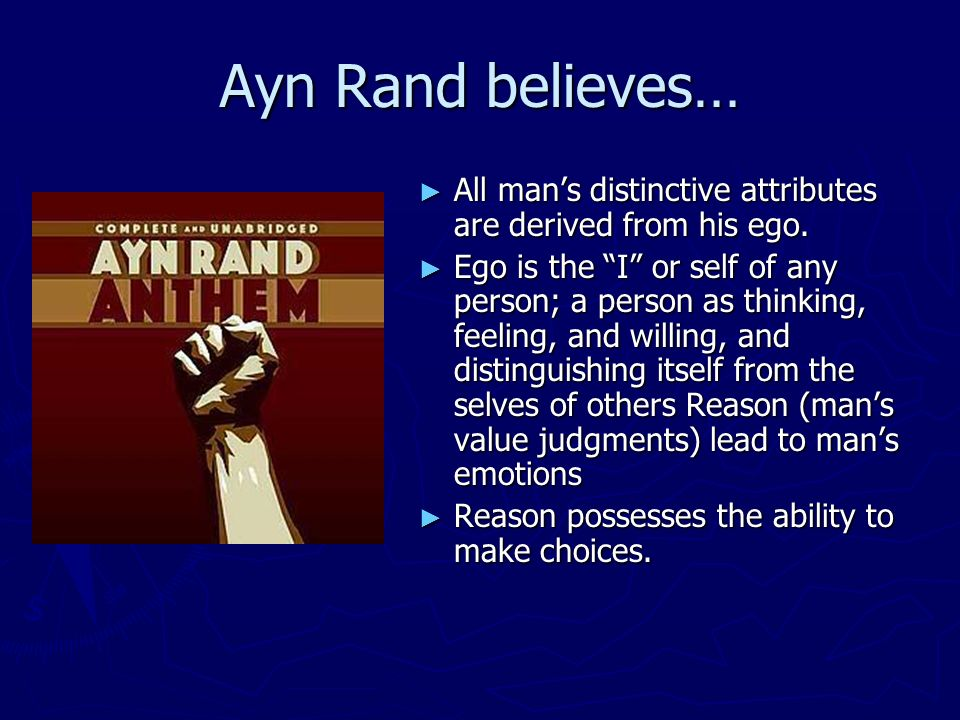 Ayn Rand believes… All mans distinctive attributes are derived from his ego. All mans distinctive attributes are derived from his ego. Ego is the I or