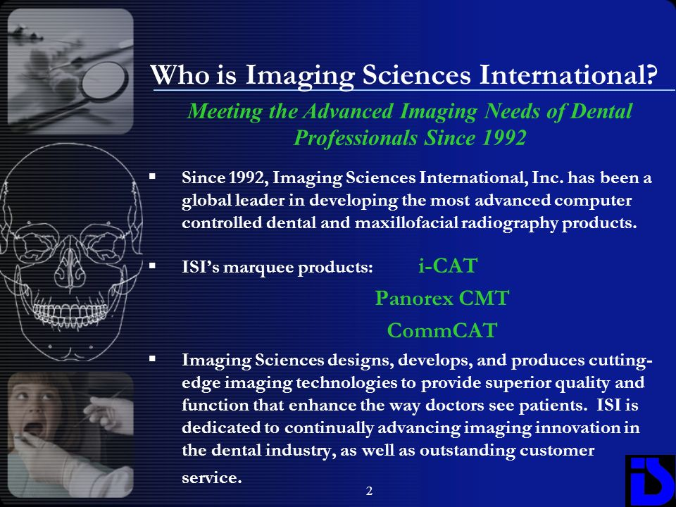 2 Who is Imaging Sciences International? Since 1992, Imaging Sciences International, Inc. has been a global leader in developing the most advanced com