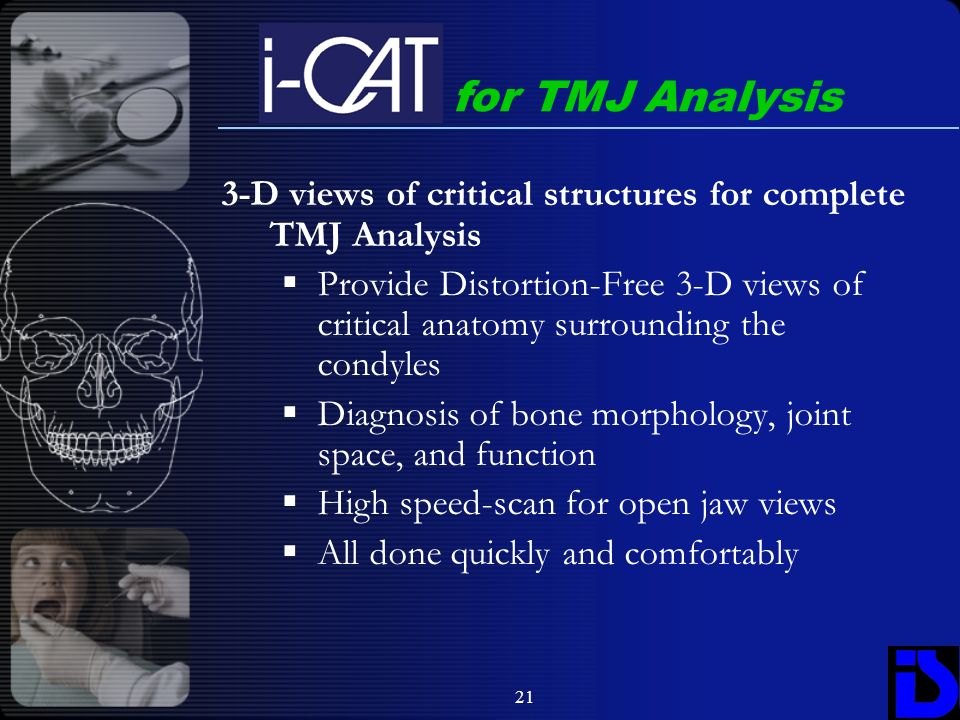 21 3-D views of critical structures for complete TMJ Analysis Provide Distortion-Free 3-D views of critical anatomy surrounding the condyles Diagnosis