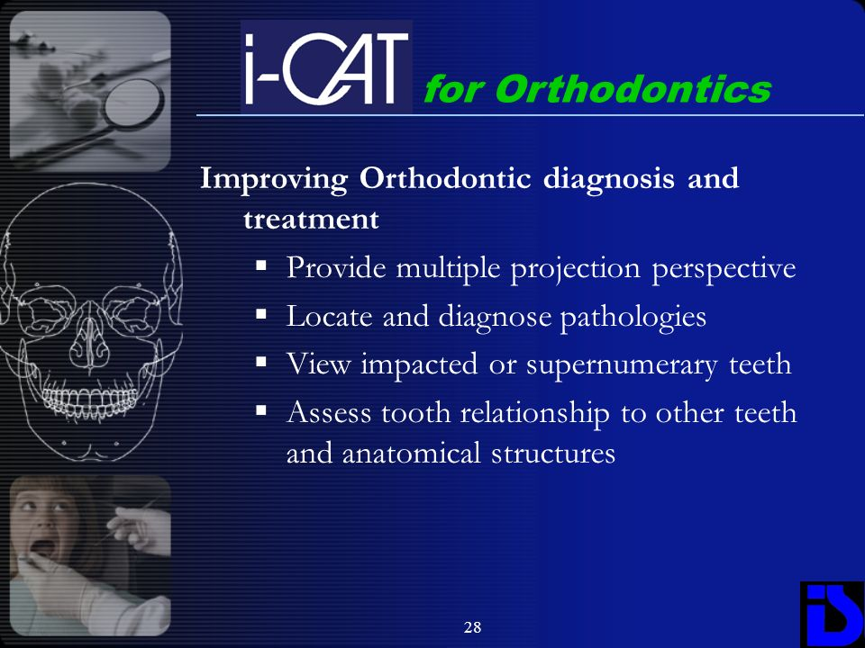 28 for Orthodontics Improving Orthodontic diagnosis and treatment Provide multiple projection perspective Locate and diagnose pathologies View impacte