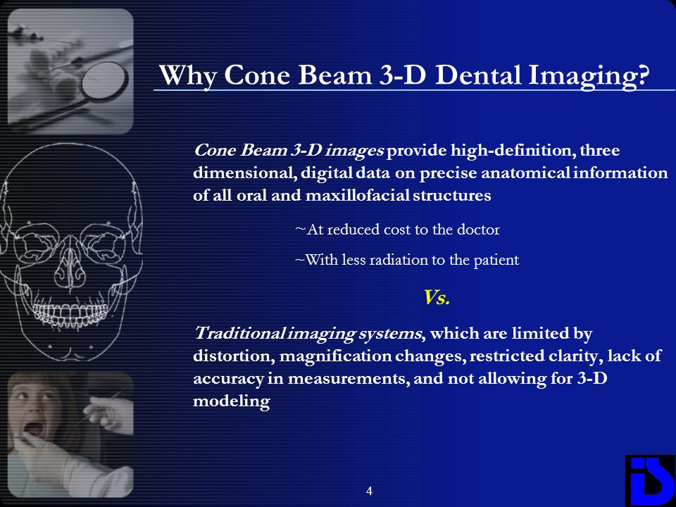 4 Cone Beam 3-D images provide high-definition, three dimensional, digital data on precise anatomical information of all oral and maxillofacial struct