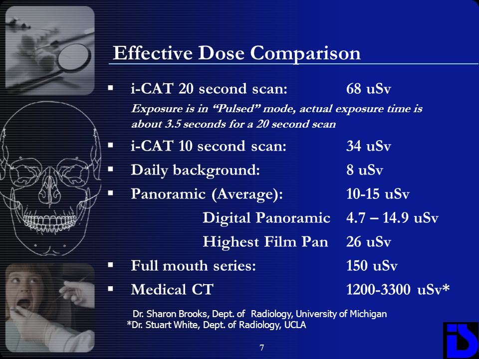 7 Effective Dose Comparison i-CAT 20 second scan:68 uSv Exposure is in Pulsed mode, actual exposure time is about 3.5 seconds for a 20 second scan i-C