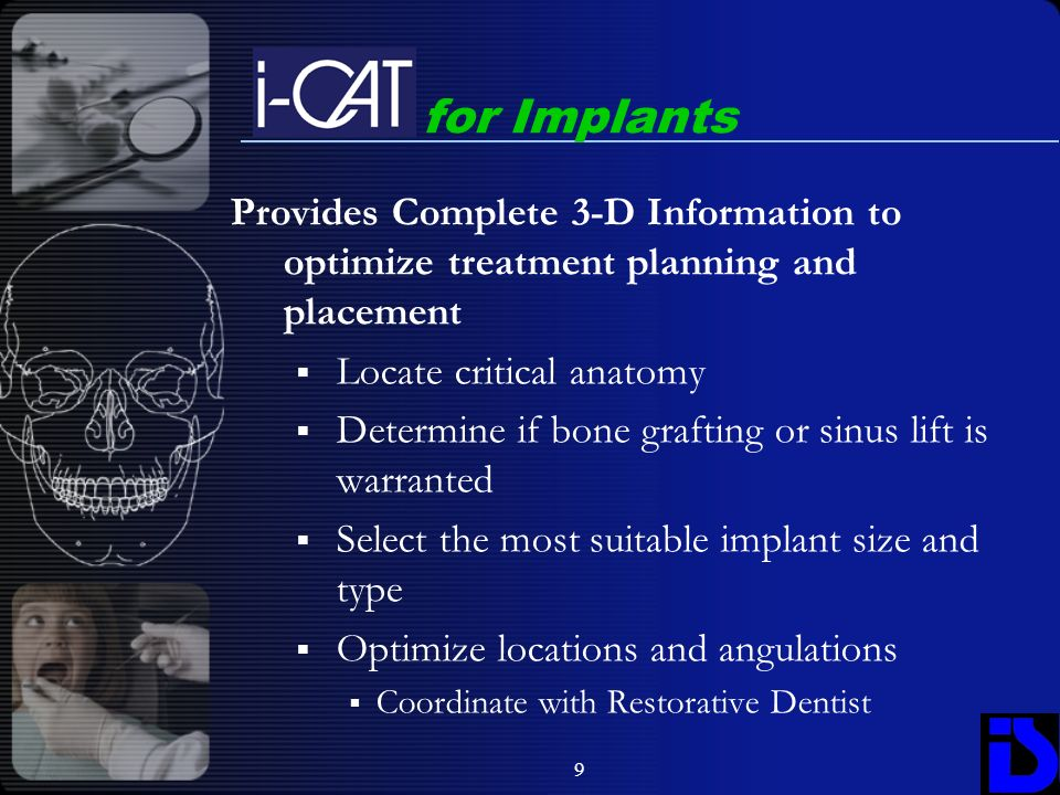 9 Provides Complete 3-D Information to optimize treatment planning and placement Locate critical anatomy Determine if bone grafting or sinus lift is w