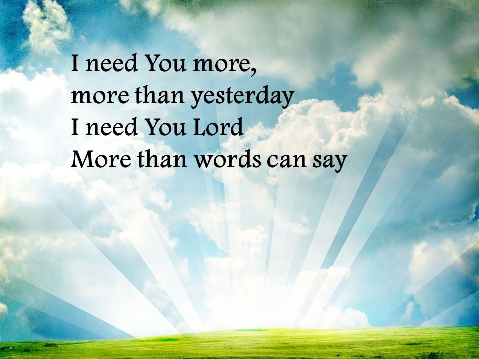 I need You more, more than yesterday I need You Lord More than words can say