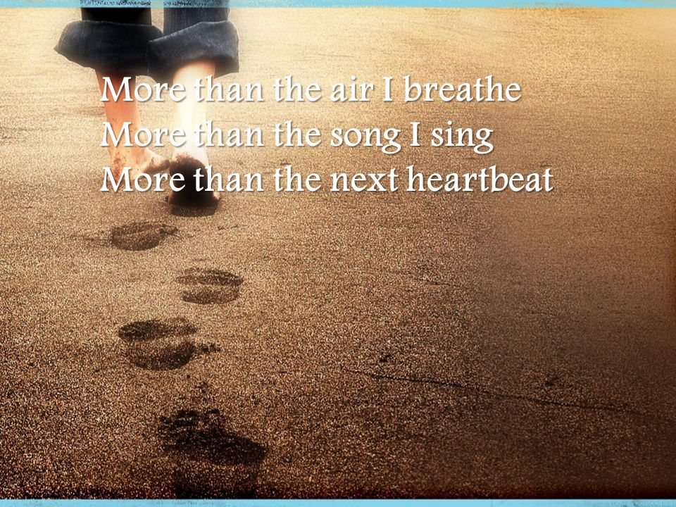 More than the air I breathe More than the song I sing More than the next heartbeat