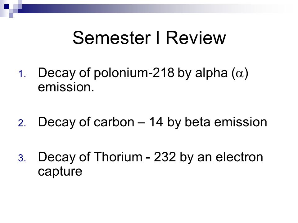 Semester I Review 1. Decay of polonium-218 by alpha ( ) emission. 2. Decay of carbon – 14 by beta emission 3. Decay of Thorium - 232 by an electron ca