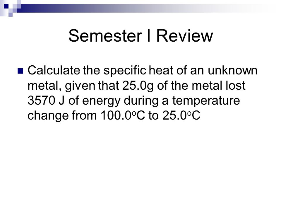 Semester I Review Calculate the specific heat of an unknown metal, given that 25.0g of the metal lost 3570 J of energy during a temperature change fro