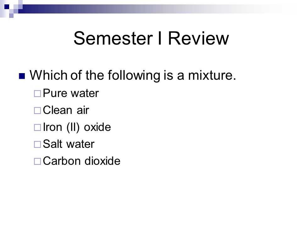 Semester I Review Which of the following is a mixture. Pure water Clean air Iron (II) oxide Salt water Carbon dioxide