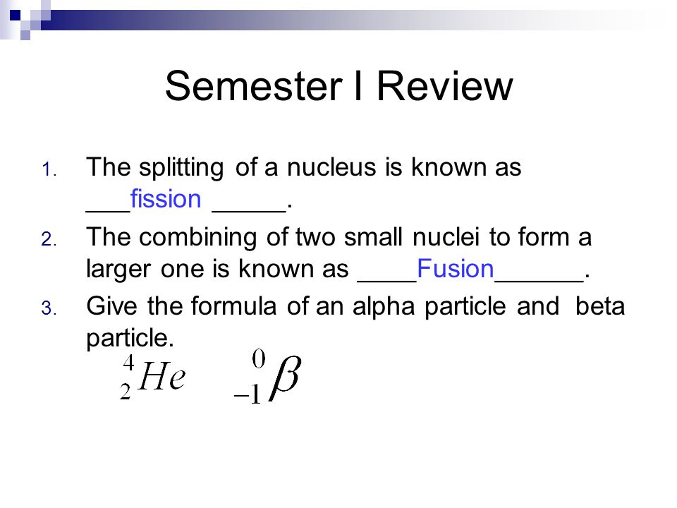Semester I Review 1. The splitting of a nucleus is known as ___fission _____. 2. The combining of two small nuclei to form a larger one is known as __