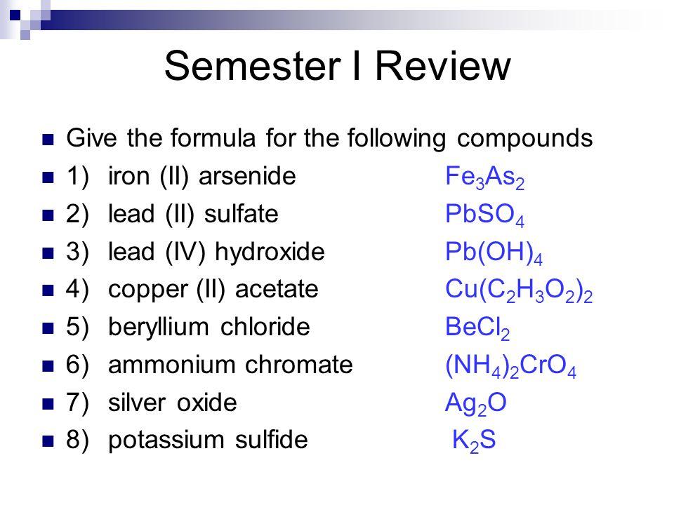 Give the formula for the following compounds 1)iron (II) arsenideFe 3 As 2 2)lead (II) sulfatePbSO 4 3)lead (IV) hydroxidePb(OH) 4 4)copper (II) aceta