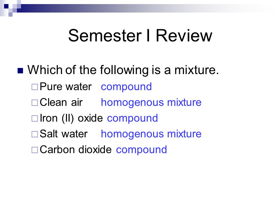 Semester I Review Which of the following is a mixture. Pure watercompound Clean airhomogenous mixture Iron (II) oxide compound Salt waterhomogenous mi