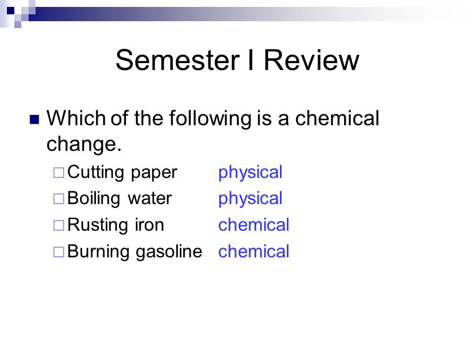 Semester I Review Which of the following is a chemical change. Cutting paperphysical Boiling waterphysical Rusting ironchemical Burning gasolinechemic