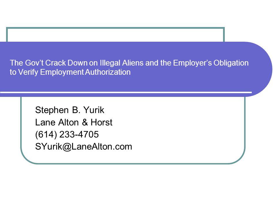 The Govt Crack Down on Illegal Aliens and the Employers Obligation to Verify Employment Authorization Stephen B. Yurik Lane Alton & Horst (614) 233-47