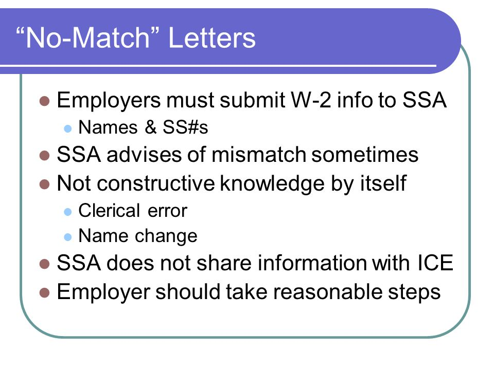 No-Match Letters Employers must submit W-2 info to SSA Names & SS#s SSA advises of mismatch sometimes Not constructive knowledge by itself Clerical error Name change SSA does not share information with ICE Employer should take reasonable steps
