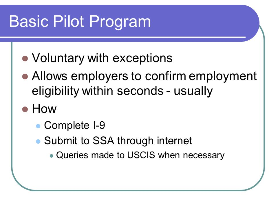 Basic Pilot Program Voluntary with exceptions Allows employers to confirm employment eligibility within seconds - usually How Complete I-9 Submit to SSA through internet Queries made to USCIS when necessary
