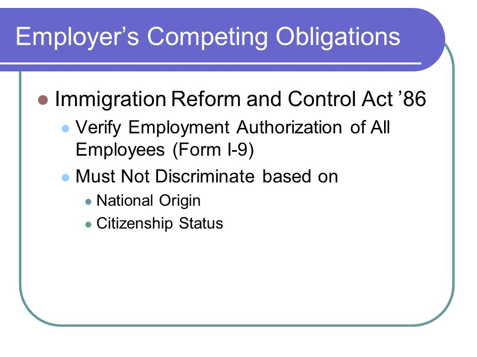Employers Competing Obligations Immigration Reform and Control Act 86 Verify Employment Authorization of All Employees (Form I-9) Must Not Discriminate based on National Origin Citizenship Status