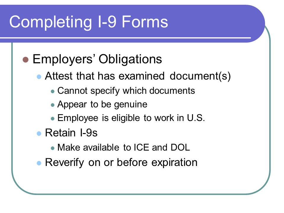Completing I-9 Forms Employers Obligations Attest that has examined document(s) Cannot specify which documents Appear to be genuine Employee is eligible to work in U.S.