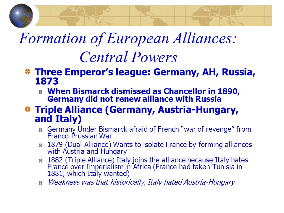 Formation of European Alliances: Central Powers Three Emperors league: Germany, AH, Russia, 1873 When Bismarck dismissed as Chancellor in 1890, German
