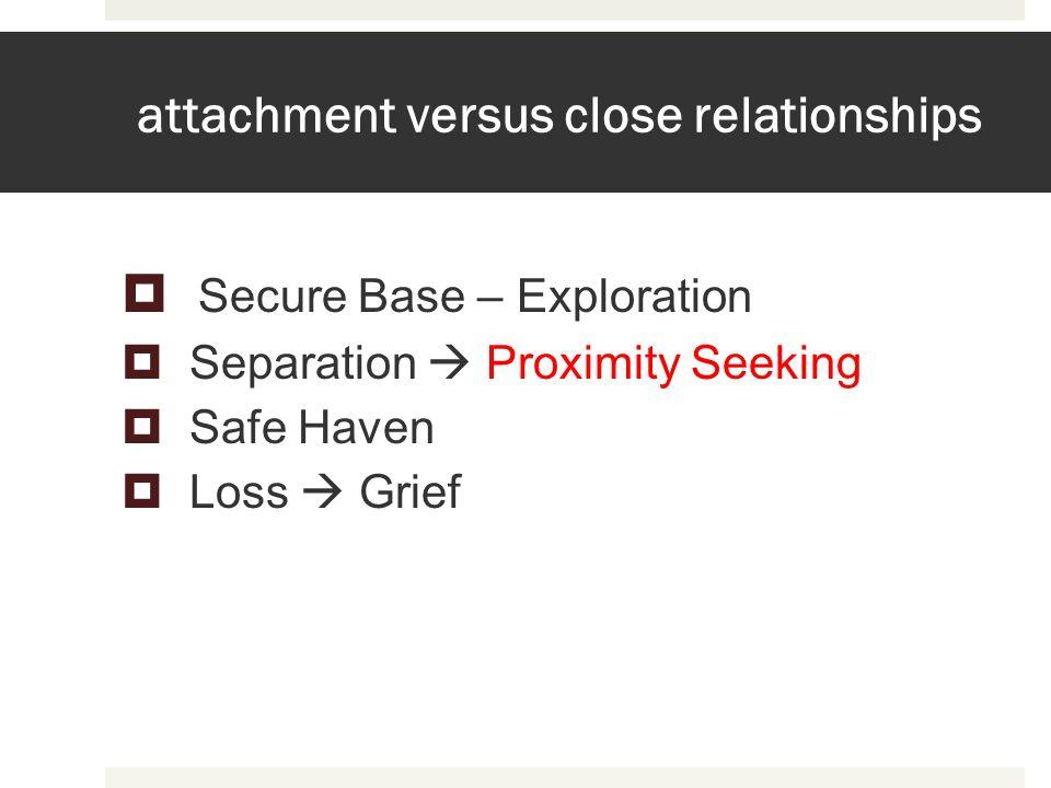 attachment versus close relationships Secure Base – Exploration Separation Proximity Seeking Safe Haven Loss Grief