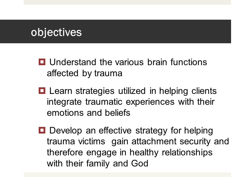 objectives Understand the various brain functions affected by trauma Learn strategies utilized in helping clients integrate traumatic experiences with