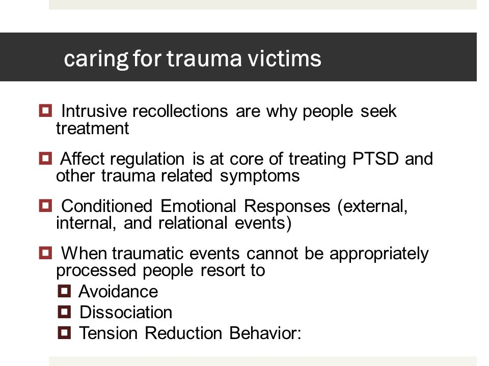caring for trauma victims Intrusive recollections are why people seek treatment Affect regulation is at core of treating PTSD and other trauma related
