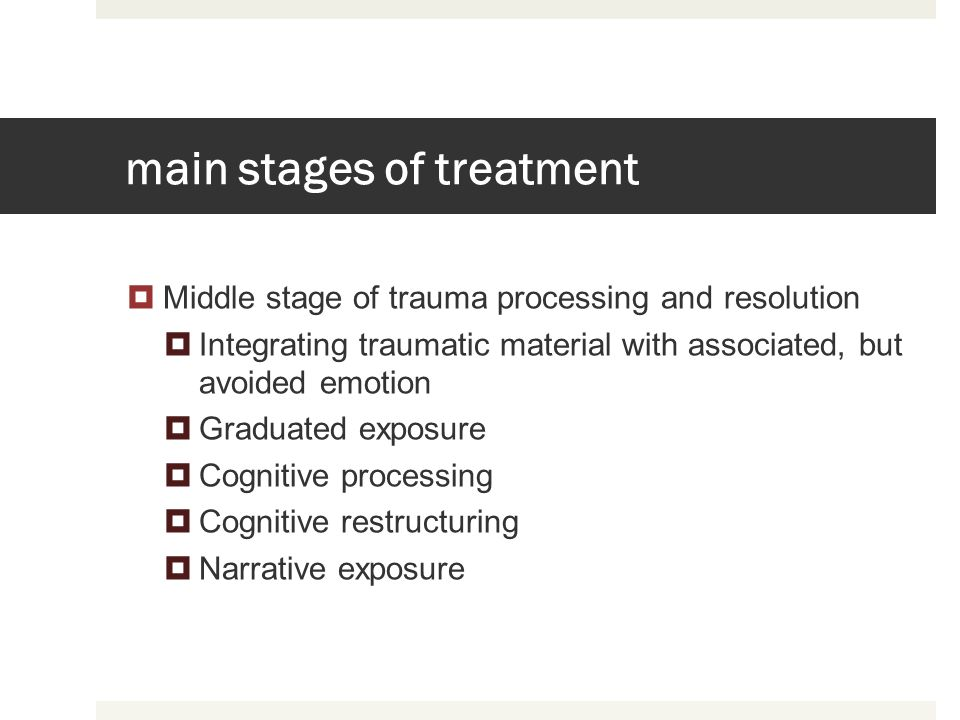main stages of treatment Middle stage of trauma processing and resolution Integrating traumatic material with associated, but avoided emotion Graduate