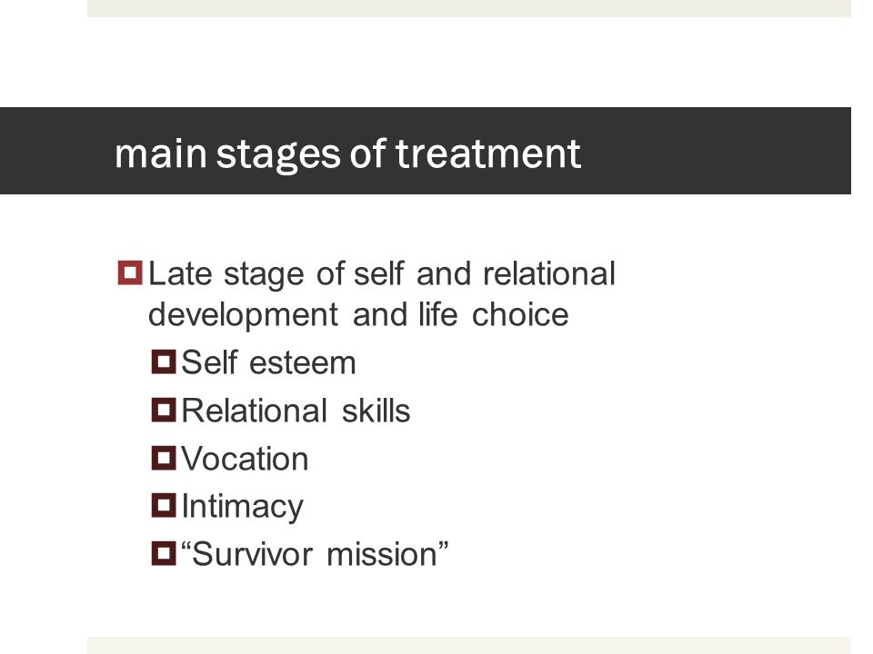 main stages of treatment Late stage of self and relational development and life choice Self esteem Relational skills Vocation Intimacy Survivor missio
