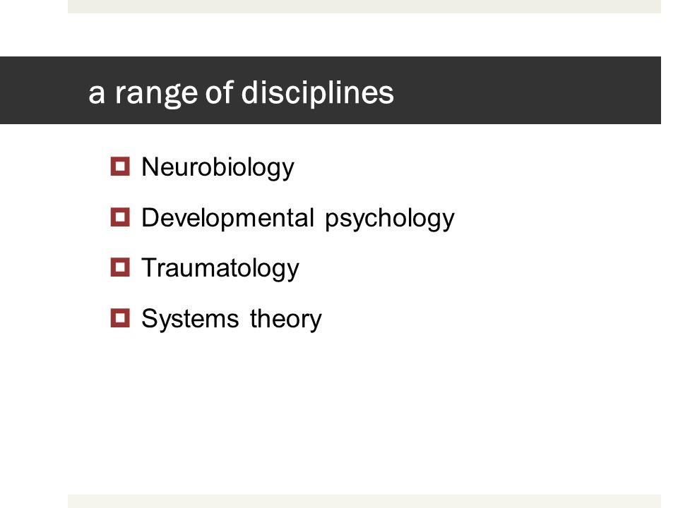 a range of disciplines Neurobiology Developmental psychology Traumatology Systems theory