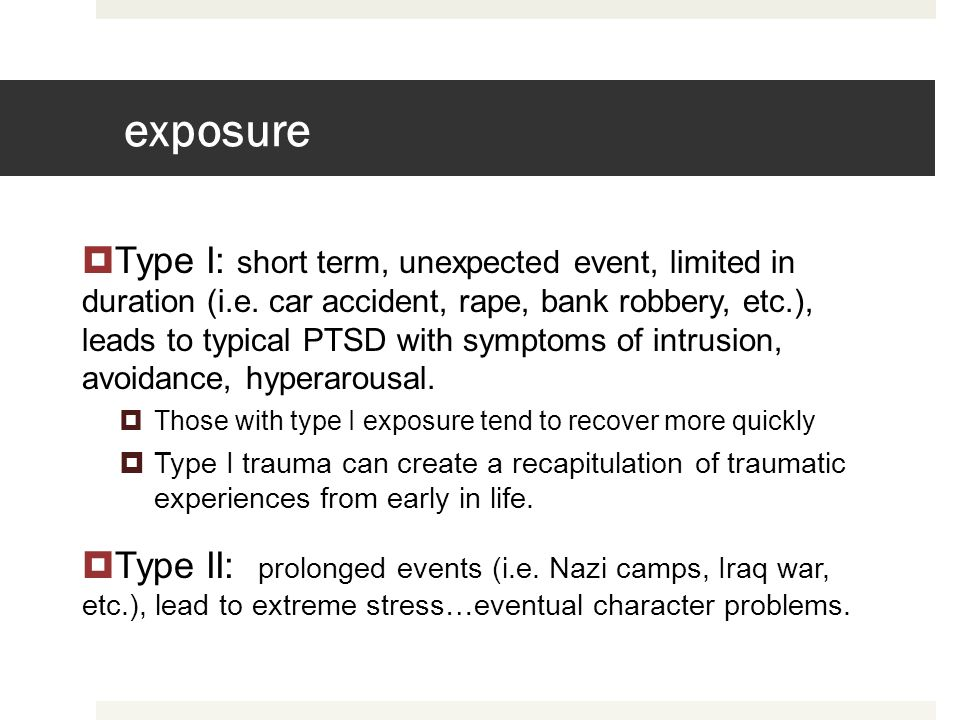exposure Type I: short term, unexpected event, limited in duration (i.e. car accident, rape, bank robbery, etc.), leads to typical PTSD with symptoms