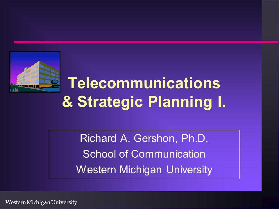 Western Michigan University Telecommunications & Strategic Planning I. Richard A. Gershon, Ph.D. School of Communication Western Michigan University