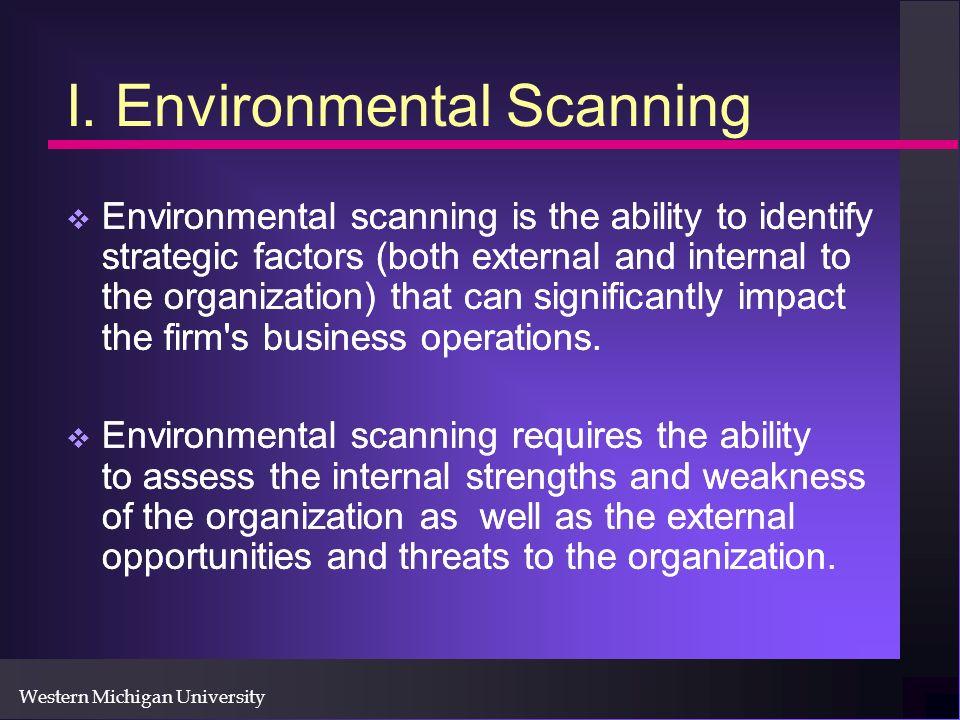 Western Michigan University I. Environmental Scanning Environmental scanning is the ability to identify strategic factors (both external and internal